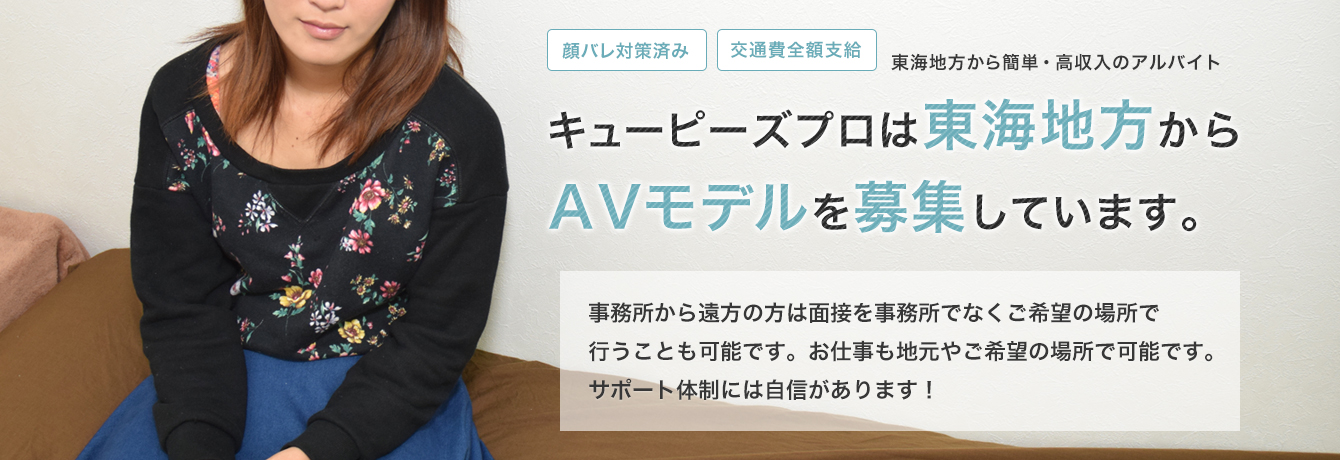 キューピーズプロは東海(愛知/名古屋/岐阜/三重/静岡)からAVモデルを募集しています。